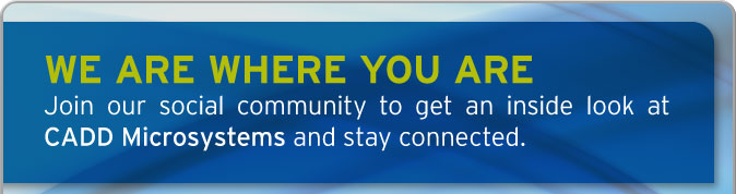 We Are Where Your Are. Join our social community to get an iside look at CADD Microsystems and stay conntected.